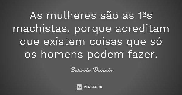 As mulheres são as 1ªs machistas, porque acreditam que existem coisas que só os homens podem fazer.... Frase de Belinda Duarte.