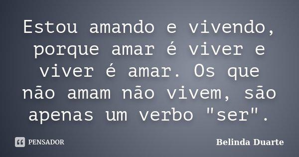 """Estou amando e vivendo, porque amar é viver e viver é amar. Os que não amam não vivem, são apenas um verbo """"ser"""".... Frase de Belinda Duarte."""