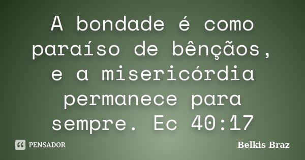 A bondade é como paraíso de bênçãos, e a misericórdia permanece para sempre. Ec 40:17... Frase de Belkis Braz.