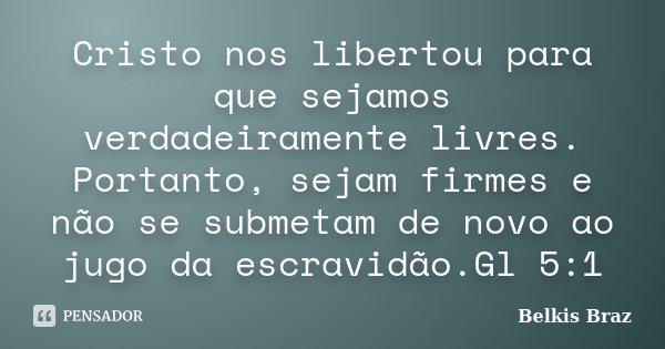Cristo nos libertou para que sejamos verdadeiramente livres. Portanto, sejam firmes e não se submetam de novo ao jugo da escravidão.Gl 5:1... Frase de Belkis Braz.