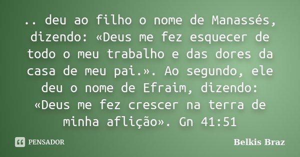 .. deu ao filho o nome de Manassés, dizendo: «Deus me fez esquecer de todo o meu trabalho e das dores da casa de meu pai.». Ao segundo, ele deu o nome de Efraim... Frase de Belkis Braz.
