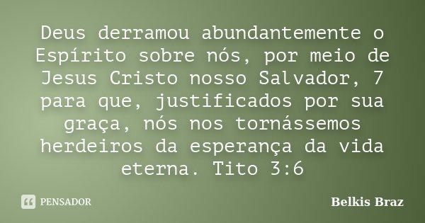 Deus derramou abundantemente o Espírito sobre nós, por meio de Jesus Cristo nosso Salvador, 7 para que, justificados por sua graça, nós nos tornássemos herdeiro... Frase de Belkis Braz.