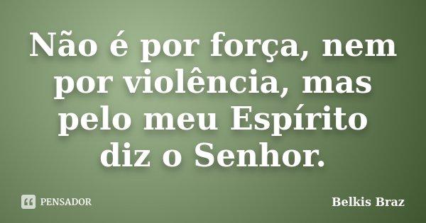 Não é por força, nem por violência, mas pelo meu Espírito diz o Senhor.... Frase de Belkis Braz.