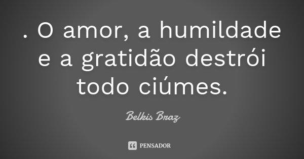 . O amor , a humildade e a gratidão destrói todo ciúmes.... Frase de Belkis Braz.