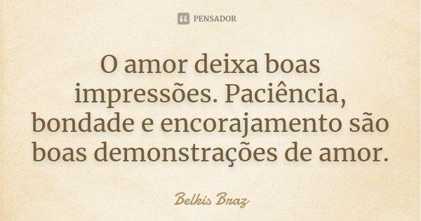 . O amor deixa boas impressões. Paciência, bondade e encorajamento são boas demonstrações de amor.... Frase de Belkis Braz.