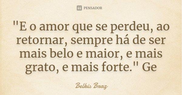 """""""E o amor que se perdeu, ao retornar, sempre há de ser mais belo e maior, e mais grato, e mais forte."""" Ge... Frase de Belkis Braz."""