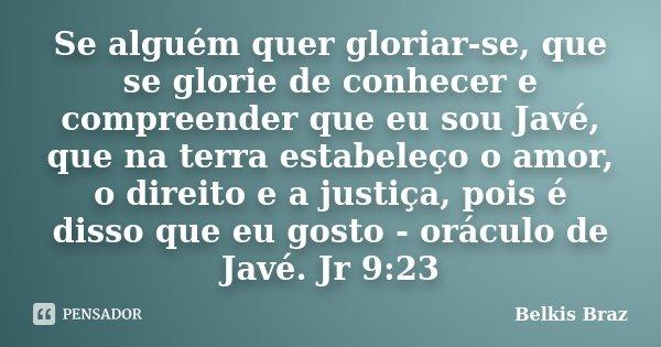 Se alguém quer gloriar-se, que se glorie de conhecer e compreender que eu sou Javé, que na terra estabeleço o amor, o direito e a justiça, pois é disso que eu g... Frase de Belkis Braz.