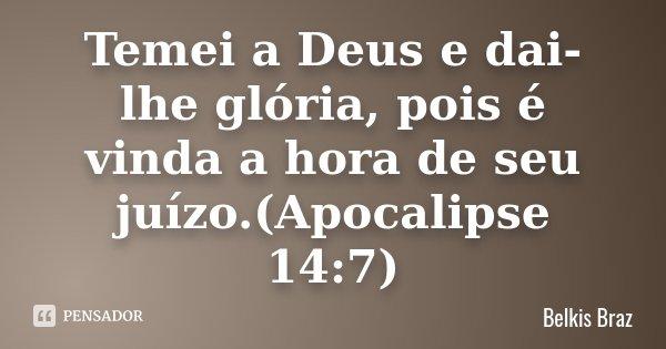 Temei a Deus e dai-lhe glória, pois é vinda a hora de seu juízo.(Apocalipse 14:7)... Frase de Belkis Braz.