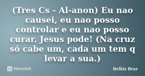 (Tres Cs - Al-anon) Eu nao causei, eu nao posso controlar e eu nao posso curar. Jesus pode! (Na cruz só cabe um, cada um tem q levar a sua.)... Frase de Belkis Braz.