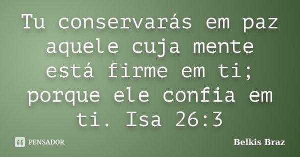 Tu conservarás em paz aquele cuja mente está firme em ti; porque ele confia em ti. Isa 26:3... Frase de Belkis Braz.