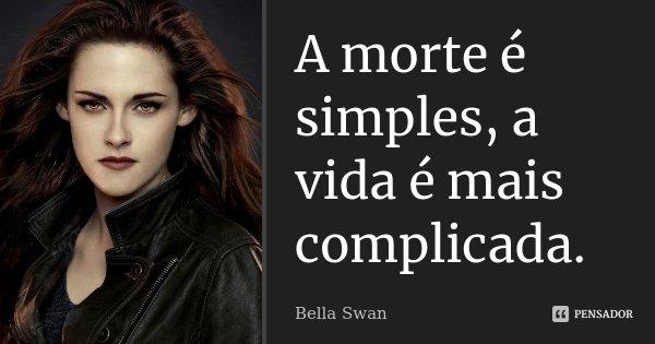 A morte é simples, a vida é mais complicada.... Frase de Bella Swan.