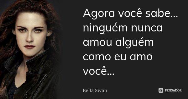 Agora você sabe... ninguém nunca amou alguém como eu amo você...... Frase de Bella Swan.