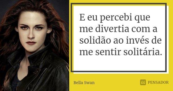 E eu percebi que me divertia com a solidão ao invés de me sentir solitária.... Frase de Bella Swan.