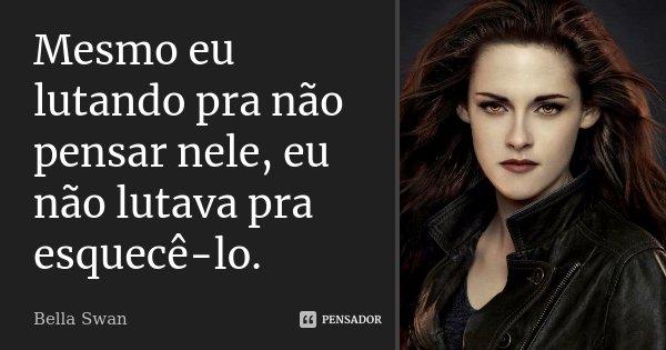 Mesmo eu lutando pra não pensar nele, eu não lutava pra esquecê-lo.... Frase de Bella Swan.