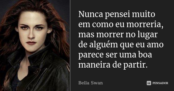 Nunca pensei muito em como eu morreria, mas morrer no lugar de alguém que eu amo parece ser uma boa maneira de partir.... Frase de Bella Swan.