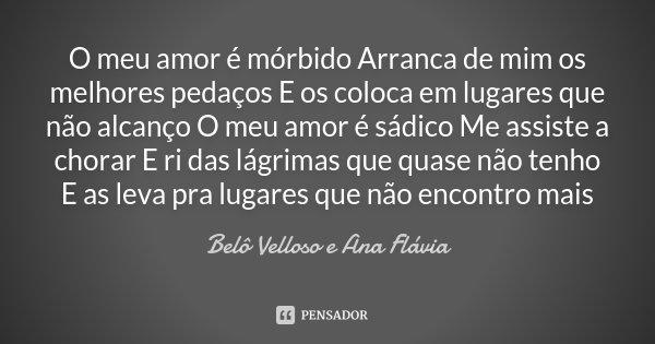 O meu amor é mórbido Arranca de mim os melhores pedaços E os coloca em lugares que não alcanço O meu amor é sádico Me assiste a chorar E ri das lágrimas que qua... Frase de Belô Velloso e Ana Flávia.