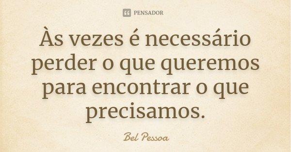 as vezes é necessário perder o que queremos para encontrar o que precisamos....... Frase de Bel Pessoa.