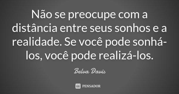Não se preocupe com a distância entre seus sonhos e a realidade. Se você pode sonhá-los você pode realizá-los.... Frase de Belva Davis.