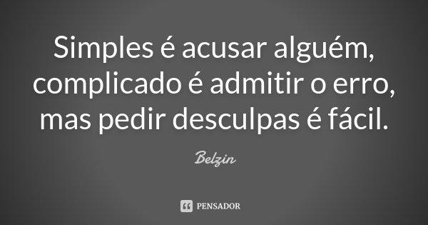 Simples é acusar alguém, Complicado é admitir o erro, mas pedir desculpas é Fácil.... Frase de Belzin.