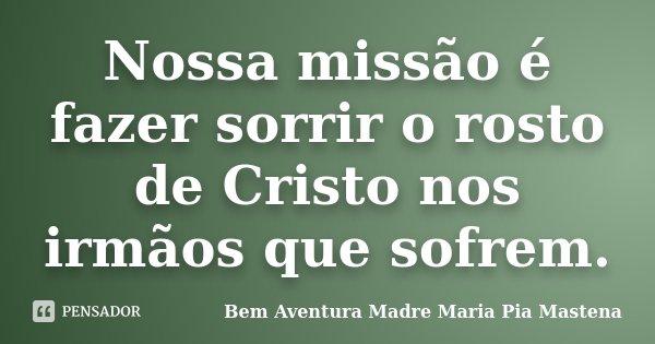 Nossa missão é fazer sorrir o rosto de Cristo nos irmãos que sofrem.... Frase de Bem Aventura Madre Maria Pia Mastena.