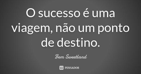 O sucesso é uma viagem, não um ponto de destino.... Frase de Bem Sweetland.