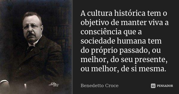 A cultura histórica tem o objetivo de manter viva a consciência que a sociedade humana tem do próprio passado, ou melhor, do seu presente, ou melhor, de si mesm... Frase de Benedetto Croce.