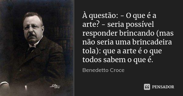 À questão: - O que é a arte? - seria possível responder brincando (mas não seria uma brincadeira tola): que a arte é o que todos sabem o que é.... Frase de Benedetto Croce.