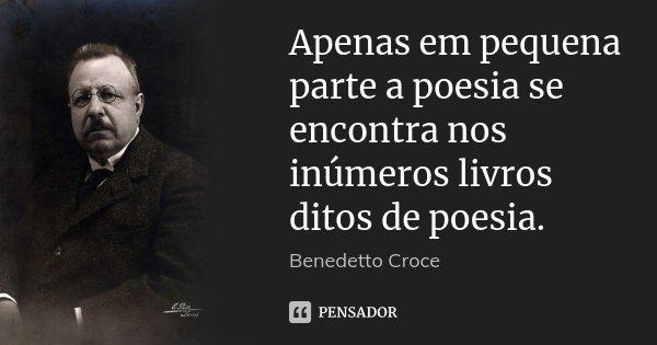 Apenas em pequena parte a poesia se encontra nos inúmeros livros ditos de poesia.... Frase de Benedetto Croce.