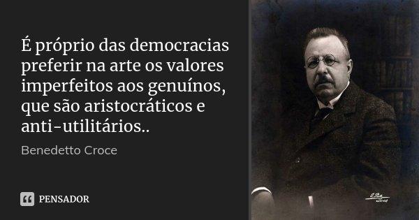 É próprio das democracias preferir na arte os valores imperfeitos aos genuínos, que são aristocráticos e anti-utilitários..... Frase de Benedetto Croce.