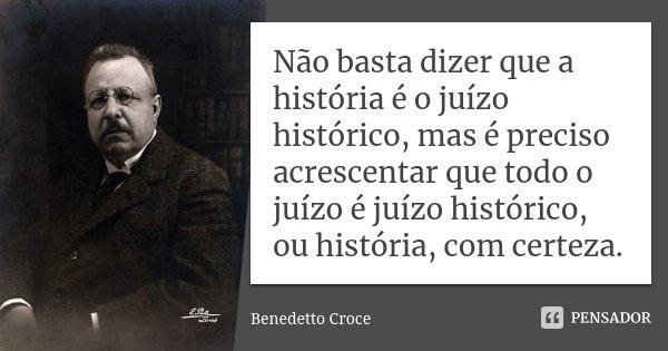 Não basta dizer que a história é o juízo histórico, mas é preciso acrescentar que todo o juízo é juízo histórico, ou história, com certeza.... Frase de Benedetto Croce.