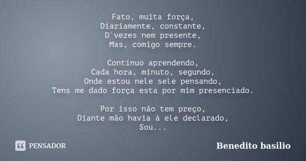 Fato, muita força, Diariamente, constante, D´vezes nem presente, Mas, comigo sempre. Continuo aprendendo, Cada hora, minuto, segundo, Onde estou nele sele pensa... Frase de Benedito Basílio.
