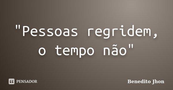 """""""Pessoas regridem, o tempo não""""... Frase de Benedito Jhon."""