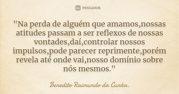"""""""Na perda de alguém que amamos,nossas atitudes passam a ser reflexos de nossas vontades,daí,controlar nossos impulsos,pode parecer reprimente,porém revela ... Frase de Benedito Raimundo da Cunha.."""