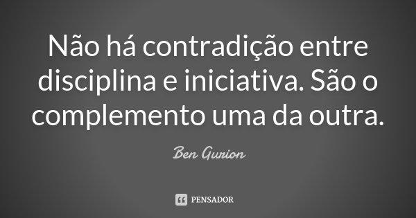 Não há contradição entre disciplina e iniciativa. São o complemento uma da outra.... Frase de Ben Gurion.