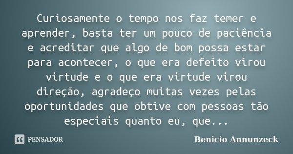 Curiosamente o tempo nos faz temer e aprender, basta ter um pouco de paciência e acreditar que algo de bom possa estar para acontecer, o que era defeito virou v... Frase de Benicio Annunzeck.