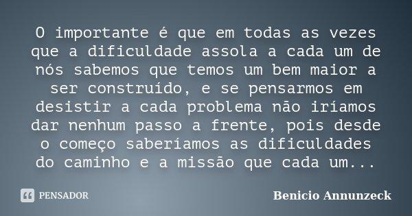 O importante é que em todas as vezes que a dificuldade assola a cada um de nós sabemos que temos um bem maior a ser construído, e se pensarmos em desistir a cad... Frase de Benicio Annunzeck.