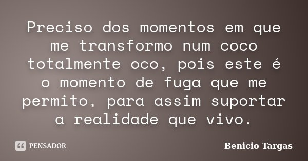 Preciso dos momentos em que me transformo num coco totalmente oco, pois este é o momento de fuga que me permito, para assim suportar a realidade que vivo.... Frase de Benicio Targas.