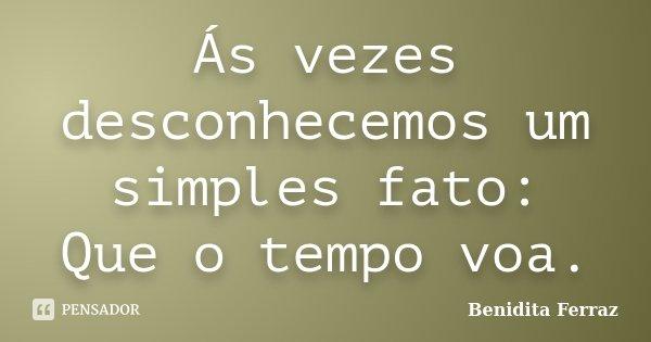 Ás vezes desconhecemos um simples fato: Que o tempo voa.... Frase de Benidita Ferraz.