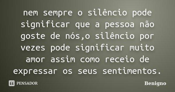 nem sempre o silêncio pode significar que a pessoa não goste de nós,o silêncio por vezes pode significar muito amor assim como receio de expressar os seus senti... Frase de Benigno.