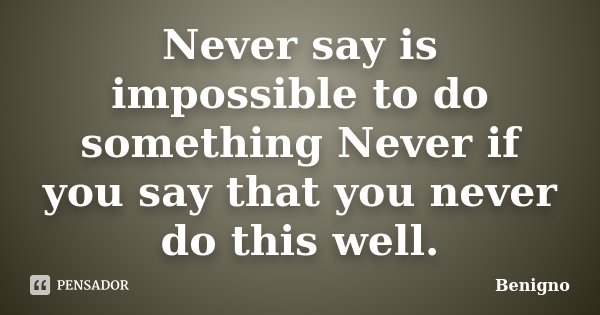 Never say is impossible to do something Never if you say that you never do this well.... Frase de Benigno.
