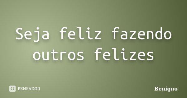 Seja feliz fazendo outros felizes... Frase de Benigno.