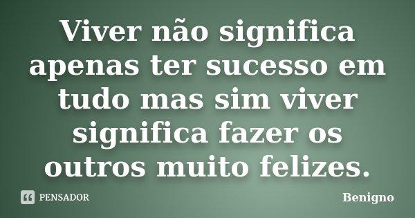 Viver não significa apenas ter sucesso em tudo mas sim viver significa fazer os outros muito felizes.... Frase de Benigno.