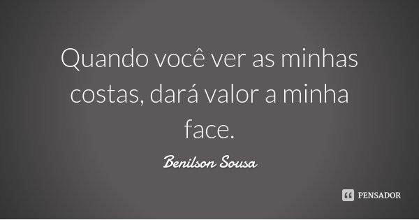 Quando você ver as minhas costas, dará valor a minha face.... Frase de Benilson Sousa.