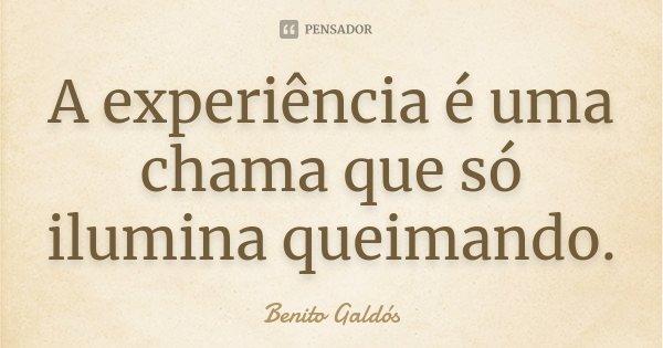 A experiência é uma chama que só ilumina queimando.... Frase de Benito Galdós.