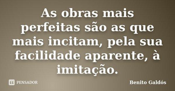 As obras mais perfeitas são as que mais incitam, pela sua facilidade aparente, à imitação.... Frase de Benito Galdós.
