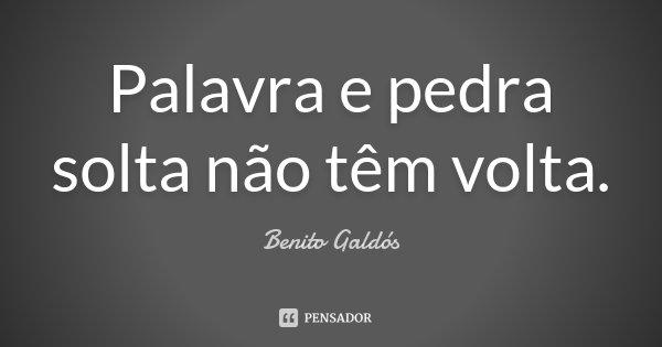 Palavra e pedra solta não têm volta.... Frase de Benito Galdós.