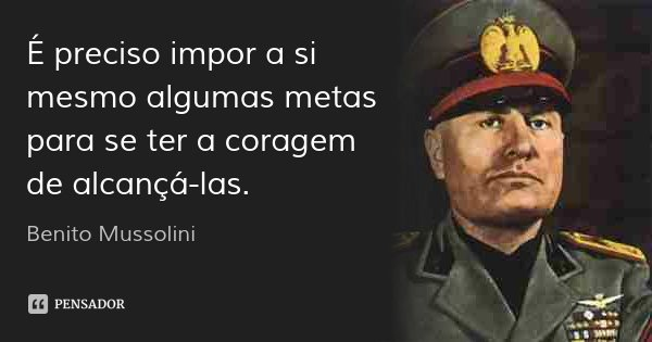 É preciso impor a si mesmo algumas metas para se ter a coragem de alcançá-las.... Frase de Benito Mussolini.
