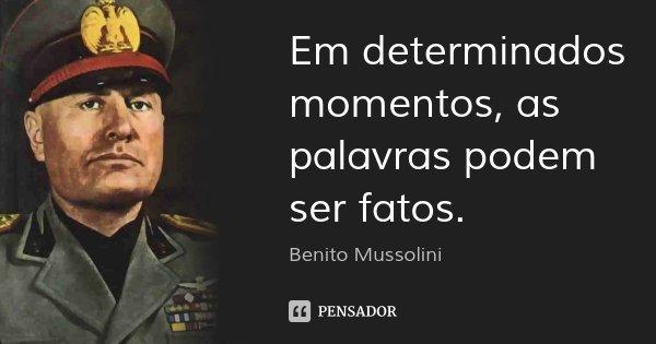 Em determinados momentos, as palavras podem ser fatos.... Frase de Benito Mussolini.