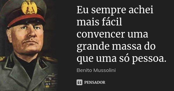 Eu sempre achei mais fácil convencer uma grande massa do que uma só pessoa.... Frase de Benito Mussolini.