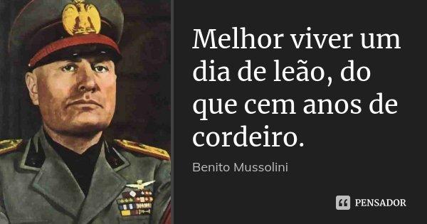 Melhor viver um dia de leão, do que cem anos de cordeiro.... Frase de Benito Mussolini.